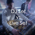 DJ Set vs Live Set?