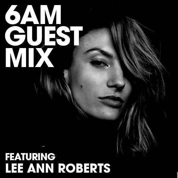 Lee Ann Roberts 6AM Guest Mix