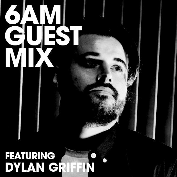 6AM Guest Mix: Dylan Griffin